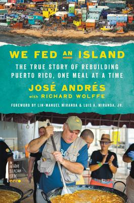 Book cover: We Fed an Island - the true story of rebuilding Puerto Rico, one meal at a time; by Jose Andres with Richard Wolffe, forward by Lin-Manuel Miranda & Luis A. Miranda, Jr.