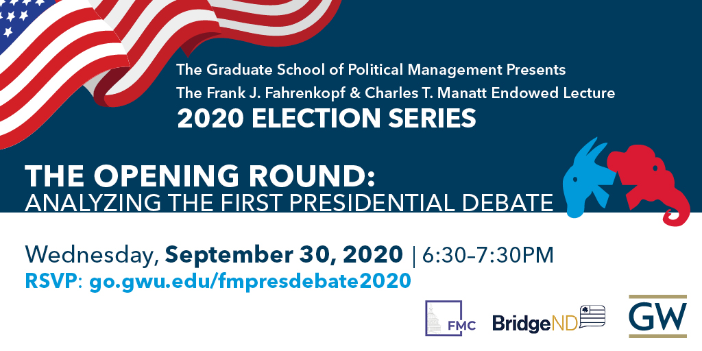 The Graduate School of Political Management Presents The Frrank J. Fahrenkopf & Charles TT. Manatt Endowed Lecture 2020 Election Series | The Opening Round: Analyzing the First Presidential Debate