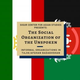 "Sigur Center for Asian Studies: The Social Organization of the Unspoken: ""Informal Organizations in Tajik/Afghan Badakhshan"""