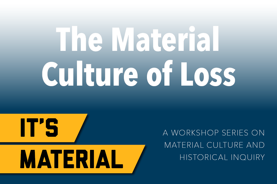 The Material Culture of Loss - It's Material: A Workshop Series on Material Culture and Historical Inquiry