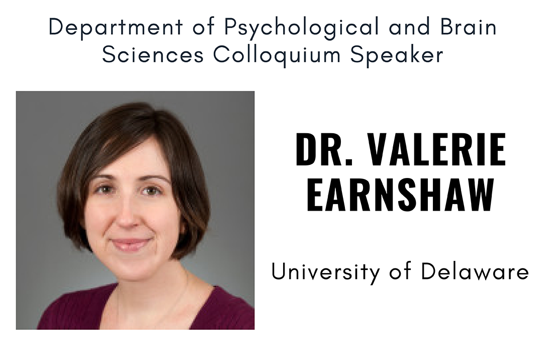 Department of Psychological and Brain Sciences Colloquium Speaker Dr. Valerie Earnshaw University of Delaware