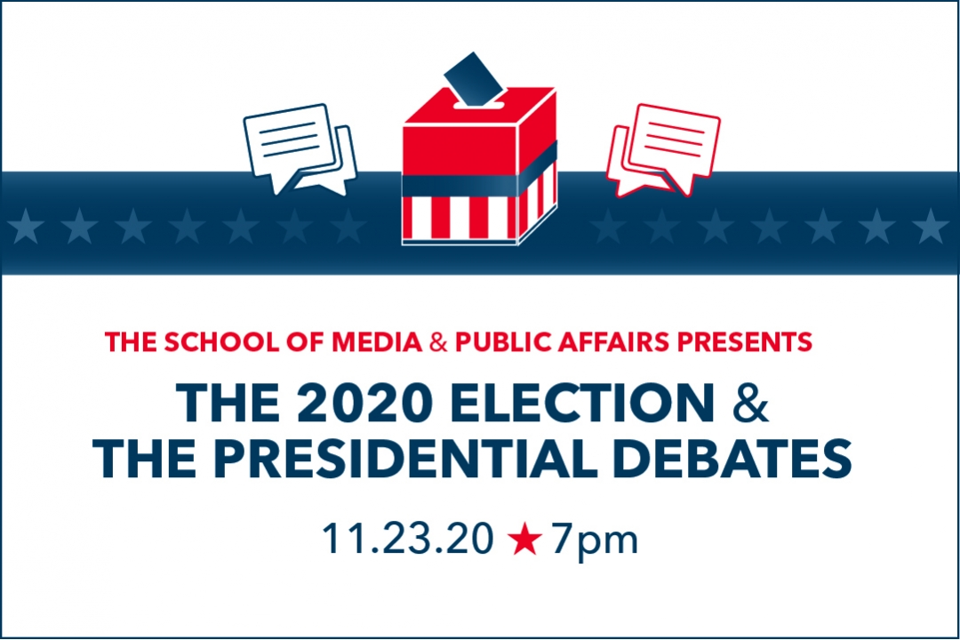 The School of Media & Public Affairs Presents the 2020 Election & The Presidential Debates 11.23.20 at 7PM